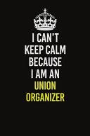 I Can't Keep Calm Because I Am an Union Organizer