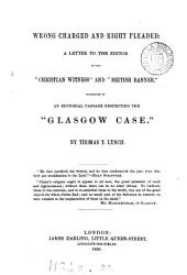 Wrong charged and right pleaded, a letter to the ed. [J. Campbell] of the 'Christian witness', occasioned by an editiorial passage respecting the 'Glasgow case'.