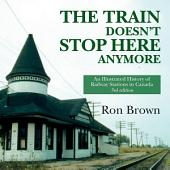 The Train Doesn't Stop Here Anymore: An Illustrated History of Railway Stations in Canada, Edition 3