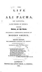 The Life of Ali Pacha, of Jannina: Late Vizier of Epirus, Surnamed Aslan, Or the Lion. Including a Compendious History of Modern Greece