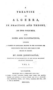 A treatise on algebra, in practice and theory: with notes and illustrations; containing a variety of particulars relating to the discoveries and improvements that have been made in this branch of analysis