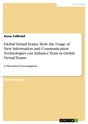Global Virtual Teams  How the Usage of New Information and Communication Technologies can Enhance Trust in Global Virtual Teams