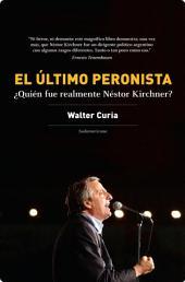 El último peronista: ¿Quién fue realmente Néstor Kirchner?