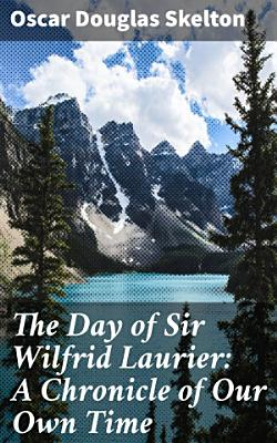 The Day of Sir Wilfrid Laurier  A Chronicle of Our Own Time