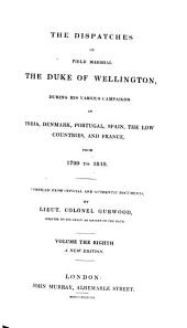 The dispatches of Field Marshal the Duke of Wellington: during his various campaigns in India, Denmark, Portugal, Spain, the Low Countries, and France, from 1799 to 1818, Volume 8