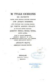M. Tullii Ciceronis Sex orationum partes ante nostram aetatem ineditae cum antiquo interprete... qui videtur Asconius Pedianus ad Tullianas septem orationes, accedunt scholia minora vetera...