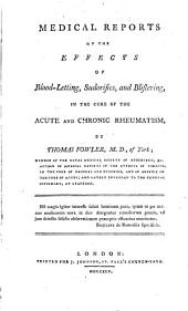Medical Reports of the Effects of Blood-letting: Sudorifics, and Blistering, in the Cure of the Acute and Chronic Rheumatism, by Thomas Fowler, M.D., of York; ...