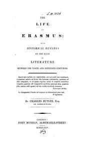 The Life of Erasmus:: With Historical Remarks on the State of Literature Between the Tenth and Sixteenth Centuries