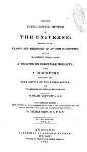 The True Intellectual System of the Universe: Wherein All the Reason and Philosophy of Atheism is Confuted, and Its Impossibility Demonstrated. A Treatise on Immutable Morality; with a Discourse Concerning the True Notion of the Lord's Supper: and Two Sermons on 1. John 2: 3, 4, and 1. Cor. 15: 27, Volume 1