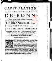 Capitulation de la ville de Bonn, faite entre son Altesse Electorale de Brandebourg tant au nom de Sa Majesté Imperiale, qu'au sien&celui de ses Alliez ... d'un costé,&Mons. le Comte d'Asfeld, Marêchal ... des armées du Roy tres-Chrêtien, de l'autre. [12 Oct. 1689.]