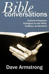 Bible Conversations: Catholic-Protestant Dialogues On The Bible, Tradition, & Salvation