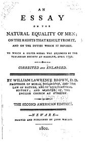 An essay on the natural equality of men: on the rights that result from it, and on the duties which it imposes. To which a silver medal was adjudged by the Teylerian society at Haarlem, April 1792