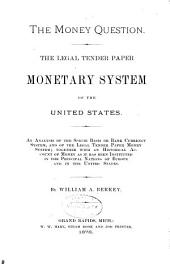 The Money Question: The Legal Tender Paper Monetary System of the United States. An Analysis of the Specie Basis Or Bank Currency System, and of the Legal Tender Paper Money System ...