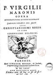 P. Virgilii Maronis Opera interpretatione et notis illustrauit Carolus Ruaeus Soc. Jesu. Jussu Christianissimi regis, ad usum serenissimi Delphini