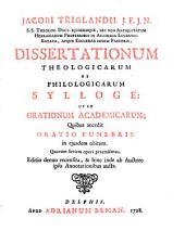 Dissertationum theologicarum et philologicarum sylloge: ut et Orationum academicarum, quibus accedit oratio funebris in ejusdem obitum. Quarum seriem operi praemisimus