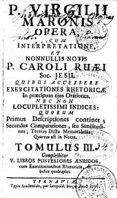 P. VIRGILII MARONIS OPERA: CUM INTERPRETATIONE, ET NONNULIS NOTIS P. CAROLI RUAEI Soc. JESU. QUIBUS ACCESSERE EXERCITATIONES RHETORICAE In praecipuas ejus Orationes. NECNON LOCUPLETISSIMI INDICES: QUORUM Primus Descriptiones continet; Secundus Comparationes, seu Similitudines; Tertius Dicta Memorabilia; Quartus est in Notas. Complectitur V. LIBROS POSTERIORES ANEIDOS, cum Exercitationibus Rhetoricis, & Indice quadruplici. TOMULUS III.