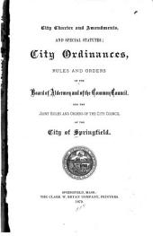 City Charter and Amendments, and Special Statutes: City Ordinances, Rules and Orders of the Board of Aldermen and of the Common Council, and the Joint Rules and Orders of the City Council of the City of Springfield