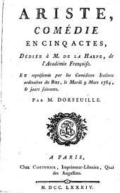 Ariste: comédie en cinq actes, dédiée à M. de La Harpe ... et représentée par les Comédiens italiens ordinaires du roi, le mardi 9 mars 1784, & jours suivants