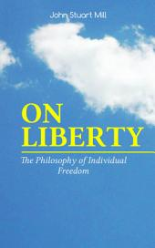 ON LIBERTY - The Philosophy of Individual Freedom: The Philosophy of Individual Freedom Civil & Social Liberty, Liberty of Thought, Individuality & Individual Freedom, Limits to the Authority of Society Over the Individual