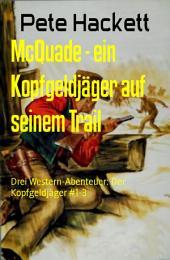McQuade - ein Kopfgeldjäger auf seinem Trail: Drei Western-Abenteuer: Der Kopfgeldjäger #1-3