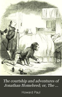 The Courtship and Adventures of Jonathan Homebred  Or  The Scrapes and Escapes of a Live Yankee PDF