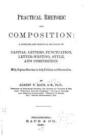 Practical Rhetoric and Composition: A Complete and Practical Discussion of Capital Letters, Punctuation, Letter-writing, Style, and Composition. With Copious Exercises in Both Criticism and Construction