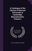 A Catalogue of the Library of Harvard University in Cambridge  Massachusetts  Volume 1 PDF