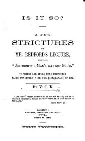 "Is it so? A few strictures on Mr. Redford's lecture, entitled, ""Uniformity: Man's way not God's."" To which are added some important facts connected with the Bicentenary of 1662. By V. C. R."
