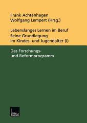 Lebenslanges Lernen im Beruf — seine Grundlegung im Kindes- und Jugendalter: Band 1: Das Forschungs- und Reformprogramm