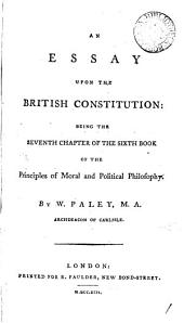 An Essay Upon the British Constitution: Being the Seventh Chapter of the Sixth Book of The Principles of Moral and Political Philosophy. By W. Paley, ...