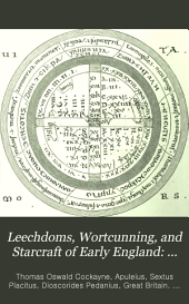 Leechdoms, Wortcunning, and Starcraft of Early England: Recipes, from Brit. Mus. Harl. 585. Of schools of medicine, Harl. ms. 6258. Prognostics. Starcraft. Charms. Durham glossary of names of plants. Saxon names of plants. Glossary. Index. Names of persons. Historical fragments