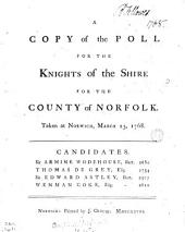 A Copy of the Poll for the Knights of the Shire for the County of Norfolk. Taken at Norwich, March 23, 1768. Candidates. Sir Armine Wodehouse, Bart. ... Thomas de Grey, Esq; ... Sir Edward Astley, Bart. ... Wenman Coke, Esq; ...