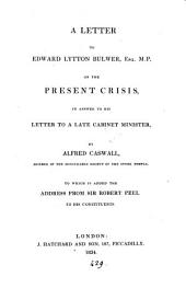A letter to Edward Lytton Bulwer ... on the present crisis, in answer to his Letter to a cabinet minister. To which is added the address from sir Robert Peel to his constituents