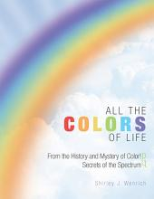 ALL THE COLORS OF LIFE: From the History and Mystery of Color! And Secrets of the Spectrum