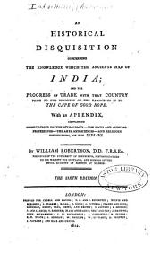 An historical disquisition concerning the knowledge which the ancients had of India: and the progress of trade with that country prior to the discovery of the passage to it by the cape of Good Hope ; With an appendix, containing observations on the civil policy - the laws and judicial proceedings - the arts - the sciences - and religious institutions of the Indians
