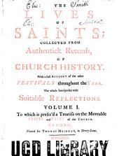 The lives of saints: collected from Authentick Records, of Church history. With a full account of the other festivals throughout the year. The whole Interspersed with Suitable reflections