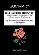 SUMMARY - Business Model Generation: A Handbook For Visionaries, Game Changers, And Challengers By Alexander Osterwalder And Yves Pigneur