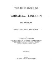The True Story of Abraham Lincoln, the American: Told for Boys and Girls