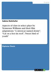 "Aspects of class in select plays by Tennessee Williams and their film adaptations: ""A streetcar named desire"", ""Cat on a hot tin roof"", ""Sweet bird of youth"""