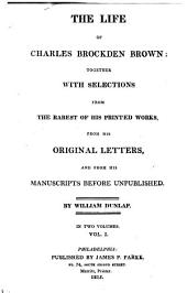 The Life of Charles Brockden Brown: Together with Selections from the Rarest of His Printed Works, from His Letters and from His Manuscripts Before Unpublished