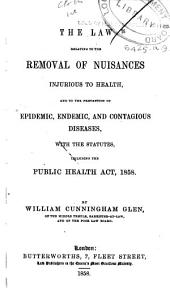 The Law Relating to the Removal of Nuisances Injurious to Health, and to the Prevention of Epidemic ... and Contagious Diseases, with the Statutes, Including the Public Health Act, 1858