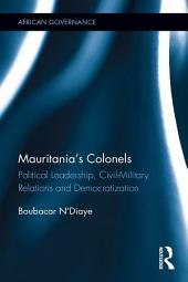 Mauritania's Colonels: Political Leadership, Civil-Military Relations and Democratization