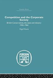 Competition and the Corporate Society: British Conservatives, the state and Industry 1945-1964