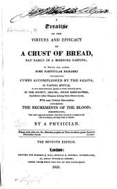 A Treatise on the Virtues and Efficacy of a Crust of Bread, Eat Early in a Morning Fasting: To which are Added, Some Particular Remarks Concerning Cures Accomplished by the Saliva ... with Some Critical Observations Concerning the Recrements of the Blood ...