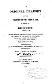 An original draught of the primitive church: in answer to a discourse, entitled [1] An enquiry into the constitution, discipline, unity and worship, of the primitive church, that flourished within the first three hundred years after Christ