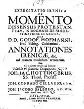 Exercitatio Irenica de momento dissensus protestantium, in dogmate de praedestinatione et gratia, qua d. d. Godof. Hofmanni, prof. Tübing. celeberrimi, annotationes Irenicae, &c. ad examen modestum revocantur. ... Disquisitioni subjicit Joh. Jac. Hottingerus, SS. theol. profess. respondente Joh. Conrado Cellario ... assumente, Joh. Jacobo Balbero ..