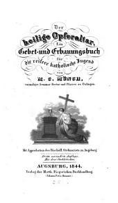 Der heilige Opferaltar: ein Gebet- und Erbauungsbuch für die reifere katholische Jugend und zum heilsamen Gebrauche für Erwachsene