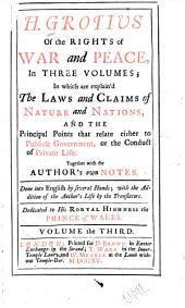 H. Grotius of the Rights of War and Peace: In Three Volumes : in which are Explain'd the Laws and Claims of Nature and Nations, and the Principal Points that Relate Either to Publick Government, Or the Conduct of Private Life : Together with the Author's Own Notes : Done Into English by Several Hands : with the Addition of the Author's Life by the Translators : Dedicated to His Royal Highness the Prince of Wales, Volume 3