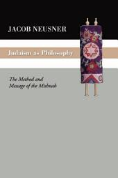 Judaism as Philosophy: The Method and the Message of the Mishnah