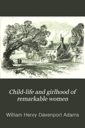 Child-life and Girlhood of Remarkable Women: A Series of Chapters from Female Biography